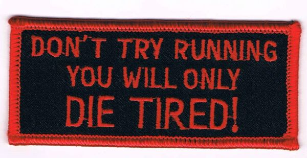 DON'T TRY RUNNING YOU WILL ONLY DIE TIRED!