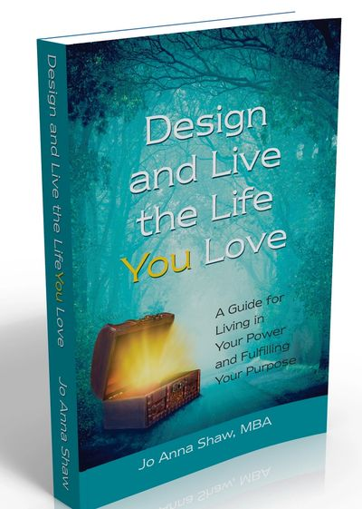 Design and Live the Life YOU Love: A Guide for Living in Your Power and Fulfilling Your Purpose