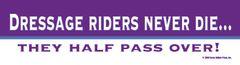Bumper Sticker: Dressage Riders never die...They half pass over! - Item # B Die