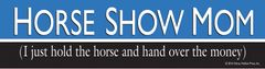 Bumper Sticker: Horse Show Mom I just hold the horse and hand over the money! - Item# B HS Mom