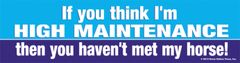 Bumper Sticker: If you think I'm high maintenance then you haven't met my horse- Item # B High