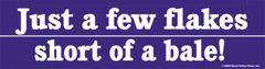 Bumper Sticker: Just a few flakes short of a bale - Item # B Flakes