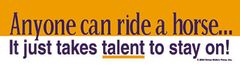 Bumper Sticker: Anyone can ride...it just takes talent to stay on! - Item# B Anyone