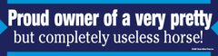 Bumper Sticker: Proud owner of a very pretty but completely useless horse - Item # B Proud