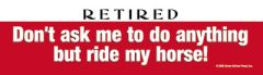 Bumper Sticker: Retired: Don't ask me to do anything but ride my horse. - Item # B Don't
