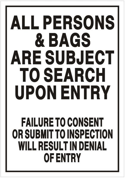 ALL PERSONS AND BAGS ARE SUBJECT TO SEARCH UPON ENTRY FAILURE TO CONSENT OR SUBMIT TO INSPECTION WILL RESULT IN DENIAL OF ENTRY SIGN (ALUMINUM SIGNS 7X10)