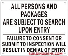 ALL PERSONS AND PACKAGES ARE SUBJECT TO SEARCH UPON ENTRY FAILURE TO CONSENT OR SUBMIT TO INSPECTION WILL RESULT IN DENIAL OF ENTRY SIGN (ALUMINUM SIGNS 10X12)