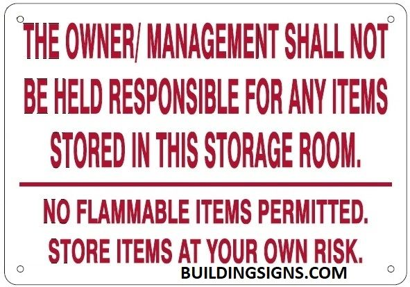 THE OWNER/ MANAGEMENT SHALL NOT BE HELD RESPONSIBLE FOR ANY ITEMS STORED IN THIS STORAGE ROOM. NO FLAMMABLE ITEMS PERMITTED. STORE ITEMS AT YOUR OWN RISK SIGN (ALUMINUM SIGNS 7X10)