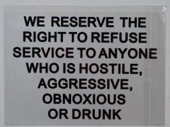 WE RESERVE THE RIGHT TO REFUSE SERVICE TO ANYONE WHO IS HOSTILE, AGGRESSIVE, OBNOXIOUS OR DRUNK SIGN (STICKER 7X10)