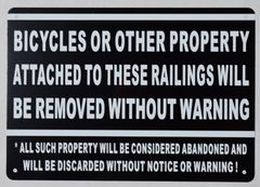 BICYCLES OR OTHER PROPERTY ATTACHED TO THESE RAILINGS WILL BE REMOVED WITHOUT WARNING ALL SUCH PROPERTY WILL BE CONSIDERED ABANDONED AND WILL BE DISCARDED WITHOUT NOTICE OR WARNING SIGN (ALUMINUM SIGNS 7X10)
