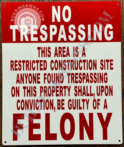 NO TRESPASSING THIS AREA IS A RESTRICTED CONSTRUCTION SITE ANYONE FOUND TRESPASSING ON THIS PROPERTY SHALL, UPON CONVICTION, BE GUILTY OF A FELONY SIGN (ALUMINUM SIGNS 10x12)