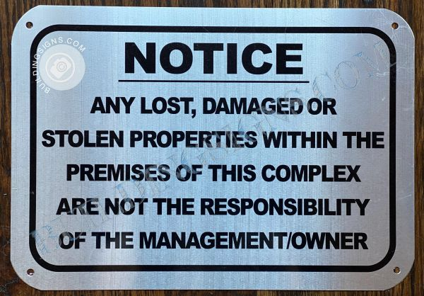 NOTICE ANY LOST DAMAGED OR STOLEN PROPERTIES WITHIN THE PREMISES OF THIS COMPLEX ARE NOT THE RESPONSIBILITY OF THE MANAGEMENT OWNER SIGN- NRUSHED ALUMINUM BACKGROUND (ALUMINUM SIGNS 7X10)