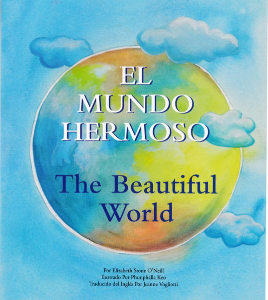El Mundo Hermoso / The Beautiful World by Elizabeth Stone O'Neill, illustrated by Phunphalla Keo, translated by Jeanne Vogliotti