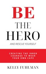 Read the official press release on the book Be The Hero and Rescue Yourself by Kelly Fuhlman.