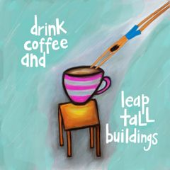 Drink Coffee and Leap Tall Buildings