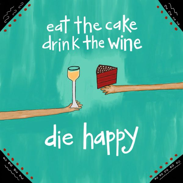 Eat the Cake / Drink the Wine / Die Happy