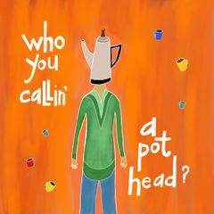 Who You Callin' a Pot Head?