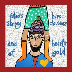 Fathers Have Strong Shoulders and Hearts of Gold