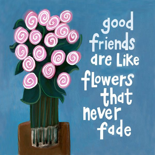 Good Friends Are Like Flowers That Never Fade