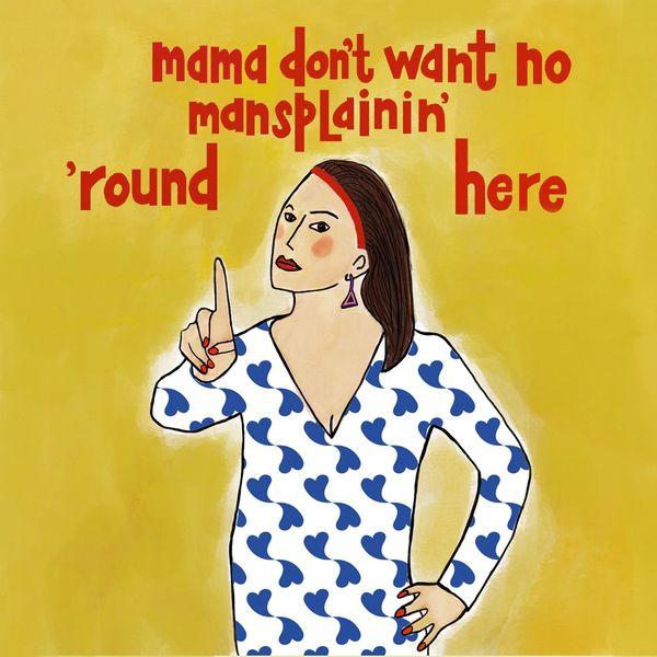 Mama Don't Want No Mansplainin' 'Round Here