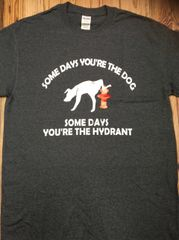 Some Days You're the Dog; Some Days You're the Hydrant T-shirt
