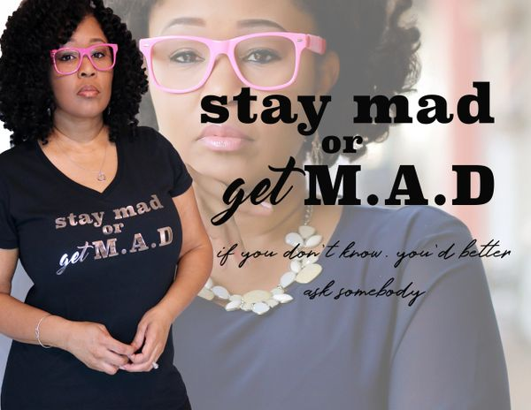 stay mad or get M.A.D
