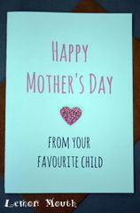 HAPPY MOTHER'S DAY FROM YOUR FAVOURITE CHILD