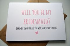 WILL YOU BE MY BRIDESMAID - I PROMISE I WON'T MAKE YOU WEAR SOMETHING HIDEOUS