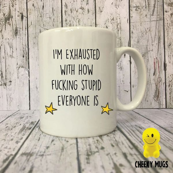 Cheeky Mug - I'm Exhausted with how fucking stupid everyone is - MUG26
