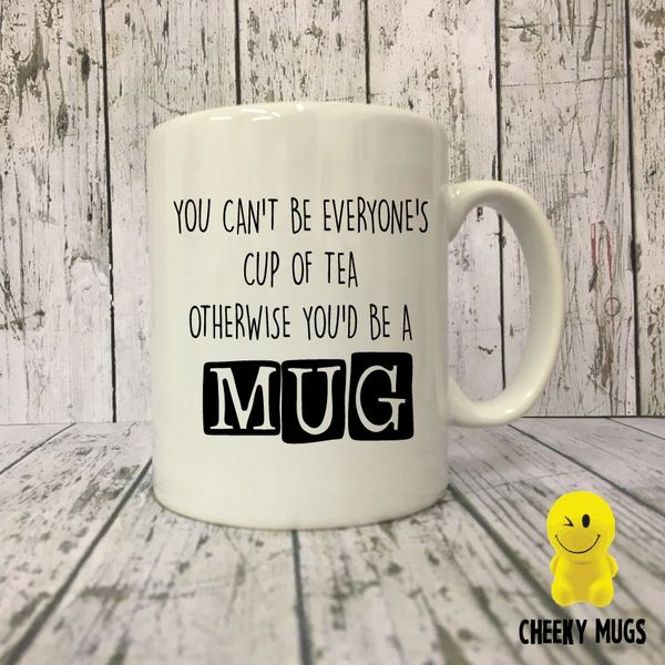 Cheeky Mug - YOU CAN'T BE EVERYONE'S CUP OF TEA OTHERWISE YOU'D BE A MUG - MUG48