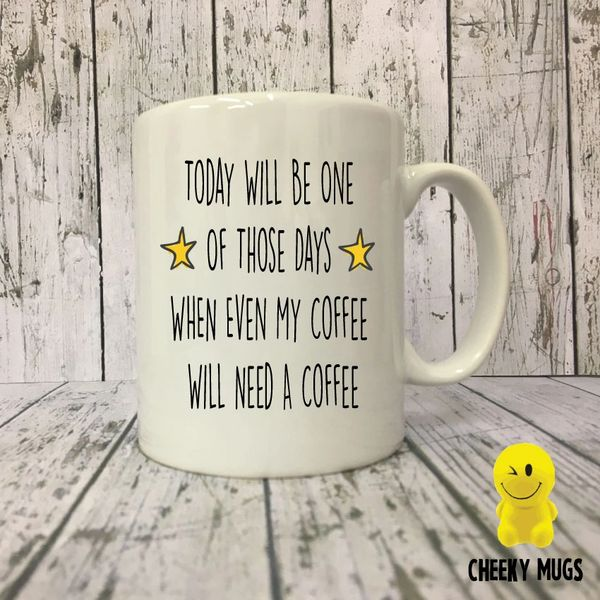 Cheeky Mug - Today Will Be One Of Those Days When Even My Coffee Will Need A Coffee MUG172