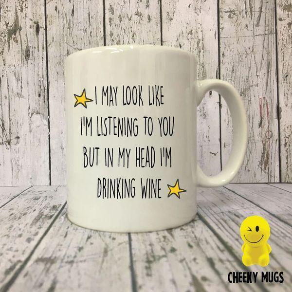 Cheeky Mug - I MAY LOOK LIKE I'M LISTENING TO YOU BUT In My Head I'm Drinking Wine MUG173