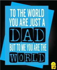 TO THE WORLD YOU ARE JUST A DAD , BUT TO ME YOU ARE THE WORLD! F4