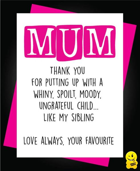 """Mum Thank you for putting up with a whiny, spoilt, moody ungrateful child... Like my sibling Love always, your favourite"" M10"