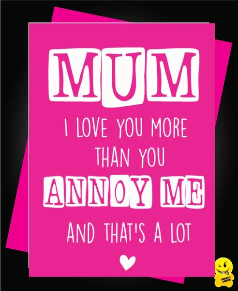 Mum I love you more than you annoy me, and that's a lot M5
