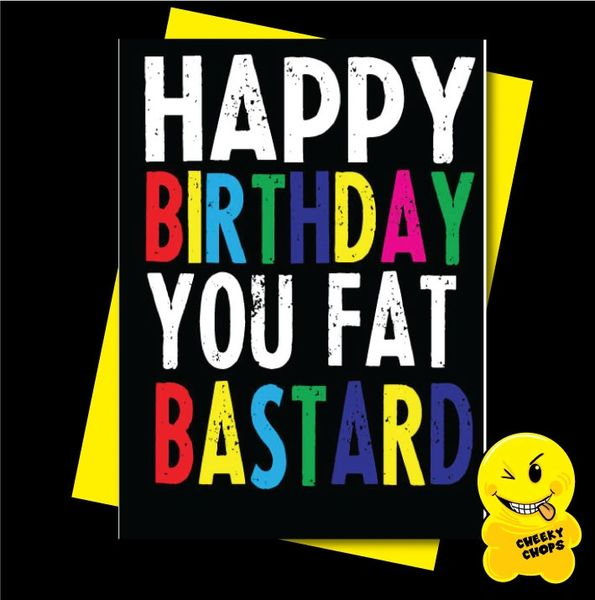 Offensive Birthday Card Happy Birthday you fat bastard - C909