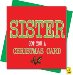 Sister got you a christmas card