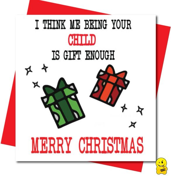 I think me being your child is gift enough - Merry Christmas