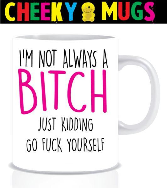 Cheeky Mug - I'm not always a bitch - just kidding - MUG157