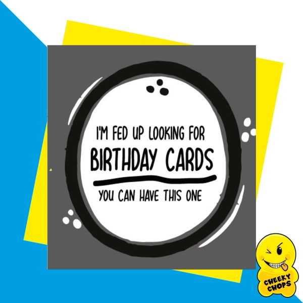 I'm fed up looking for Birthday Cards you can have this one JC09