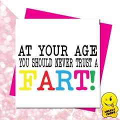 At your age you should never trust a fart -GIRL09