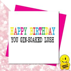 Happy Birthday you Gin soaked lush - GIRL06