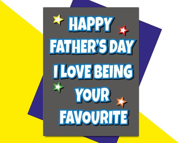 HAPPY FATHERS DAY I LOVE BEING YOUR FAVOURITE F63