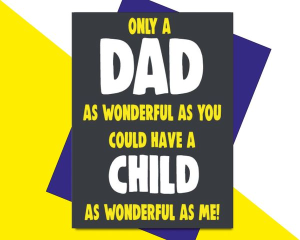 ONLY A DAD AS WONDERFUL AS YOU COULD HAVE A CHILD AS WONDERFUL AS ME! F72
