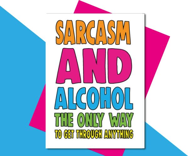 Sarcasm and alcohol the only way to get through anything TOY15