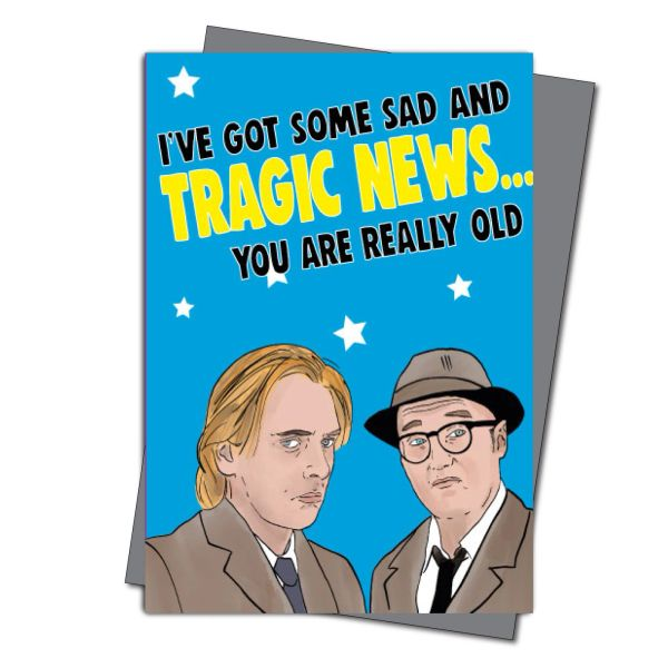 Bottom Inspired Birthday Card - I've got some sad and tragic news... you are really old IN45