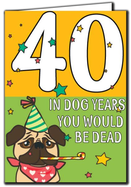 40 In dog years you would be dead 40th Birthday Age Relation Male Female Birthday Card A34