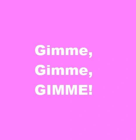 GIMME, GIMME, GIMME!