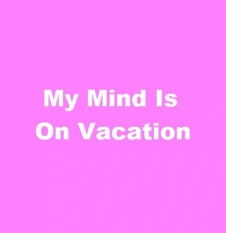 MY MIND IS ON VACATION