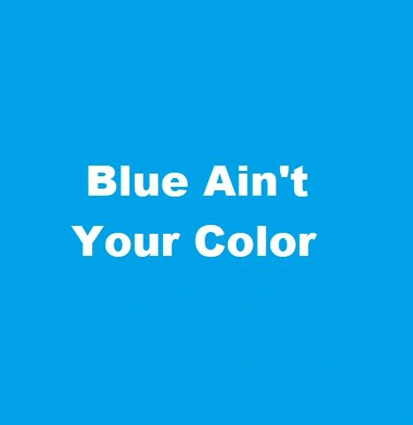 BLUE AIN'T YOUR COLOR
